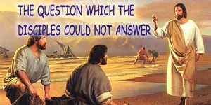THE QUESTION WHICH THE DISCIPLS COULD NOT ANSWER